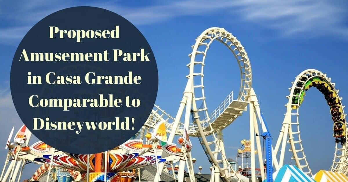 Proposed Amusement Park in Casa Grande Comparable to Disneyworld!