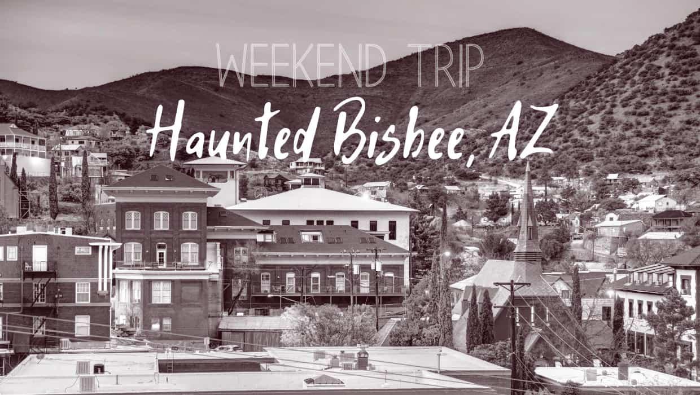 Weekend Trip: Haunted Bisbee, AZ