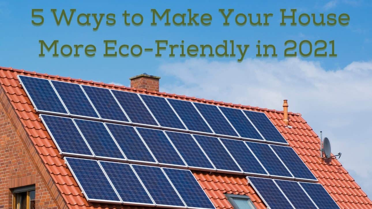 5 Ways to Make Your House More Eco-Friendly in 2021